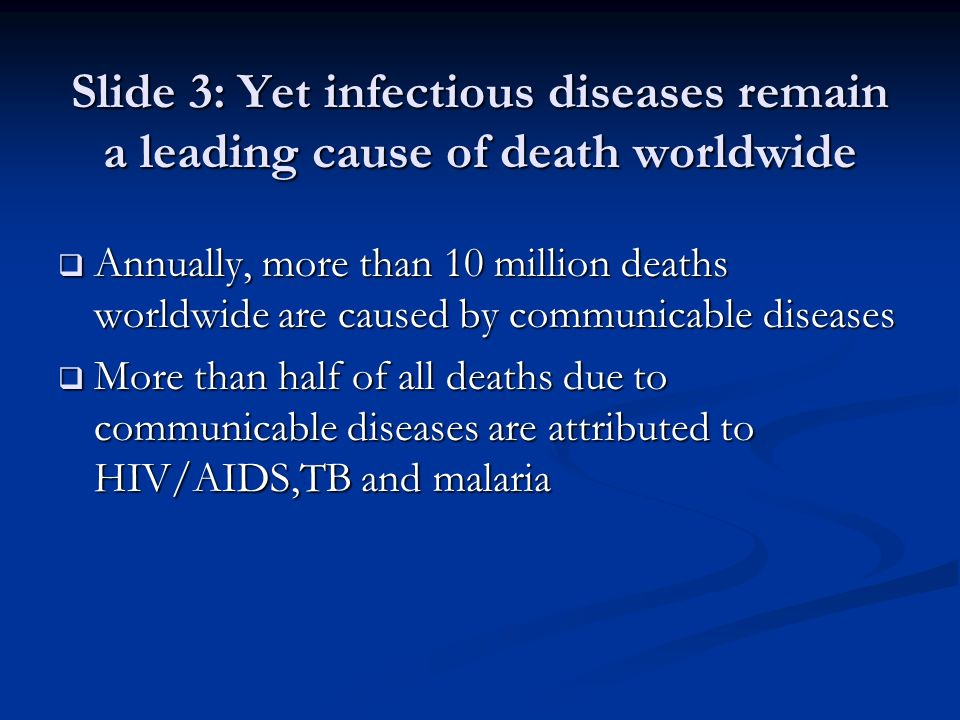 Slide 3: Yet infectious diseases remain a leading cause of death worldwide Annually, more than 10 million deaths worldwide are caused by communicable diseases Annually, more than 10 million deaths worldwide are caused by communicable diseases More than half of all deaths due to communicable diseases are attributed to HIV/AIDS,TB and malaria More than half of all deaths due to communicable diseases are attributed to HIV/AIDS,TB and malaria