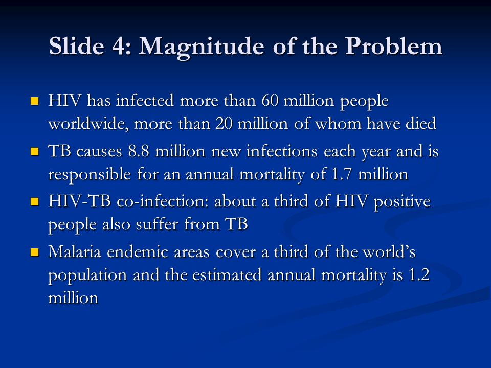 Slide 4: Magnitude of the Problem HIV has infected more than 60 million people worldwide, more than 20 million of whom have died HIV has infected more than 60 million people worldwide, more than 20 million of whom have died TB causes 8.8 million new infections each year and is responsible for an annual mortality of 1.7 million TB causes 8.8 million new infections each year and is responsible for an annual mortality of 1.7 million HIV-TB co-infection: about a third of HIV positive people also suffer from TB HIV-TB co-infection: about a third of HIV positive people also suffer from TB Malaria endemic areas cover a third of the worlds population and the estimated annual mortality is 1.2 million Malaria endemic areas cover a third of the worlds population and the estimated annual mortality is 1.2 million