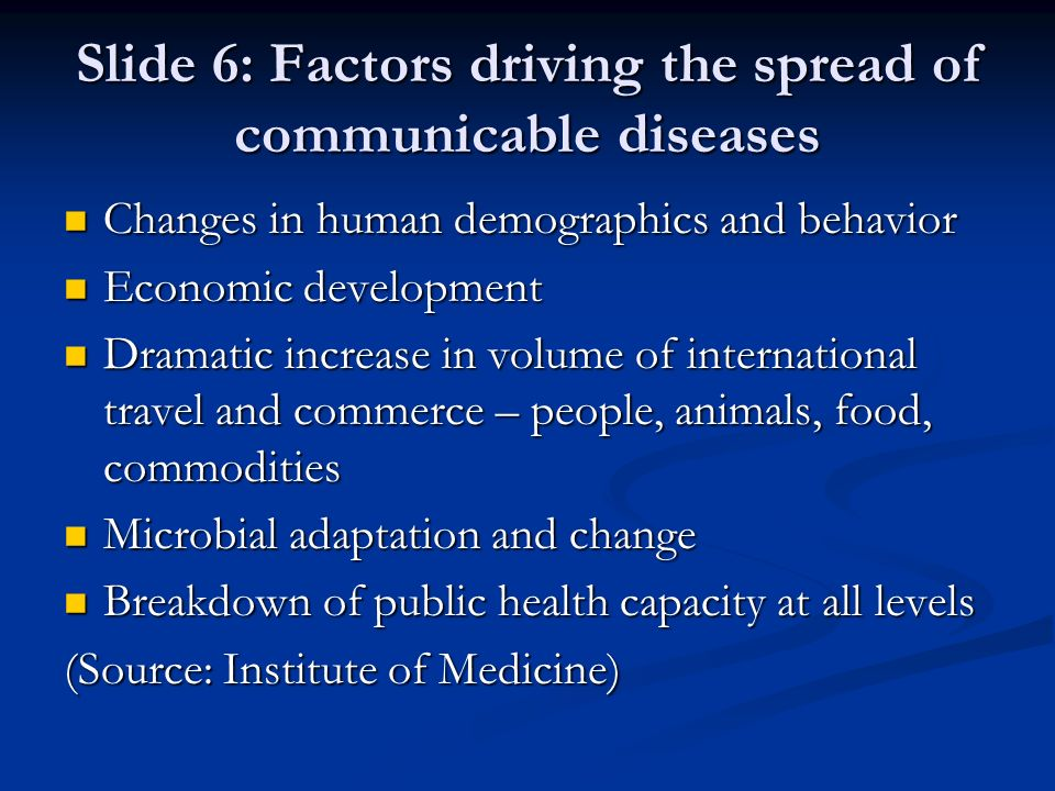 Slide 6: Factors driving the spread of communicable diseases Changes in human demographics and behavior Changes in human demographics and behavior Eco