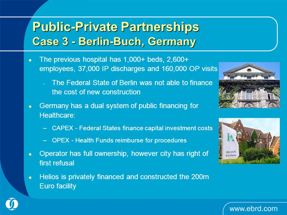 The previous hospital has 1,000+ beds, 2,600+ employees, 37,000 IP discharges and 160,000 OP visits – The Federal State of Berlin was not able to finance the cost of new construction Germany has a dual system of public financing for Healthcare: –CAPEX - Federal States finance capital investment costs –OPEX - Health Funds reimburse for procedures Operator has full ownership, however city has right of first refusal Helios is privately financed and constructed the 200m Euro facility Public-Private Partnerships Case 3 - Berlin-Buch, Germany