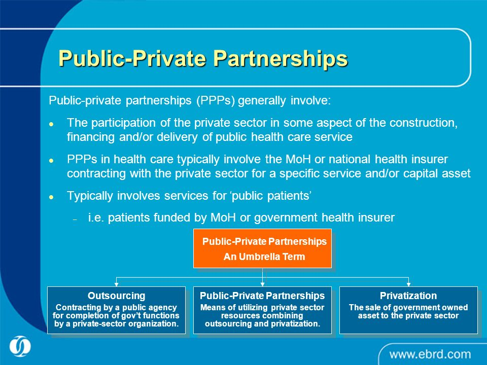 Public-Private Partnerships Public-private partnerships (PPPs) generally involve: The participation of the private sector in some aspect of the construction, financing and/or delivery of public health care service PPPs in health care typically involve the MoH or national health insurer contracting with the private sector for a specific service and/or capital asset Typically involves services for public patients – i.e.