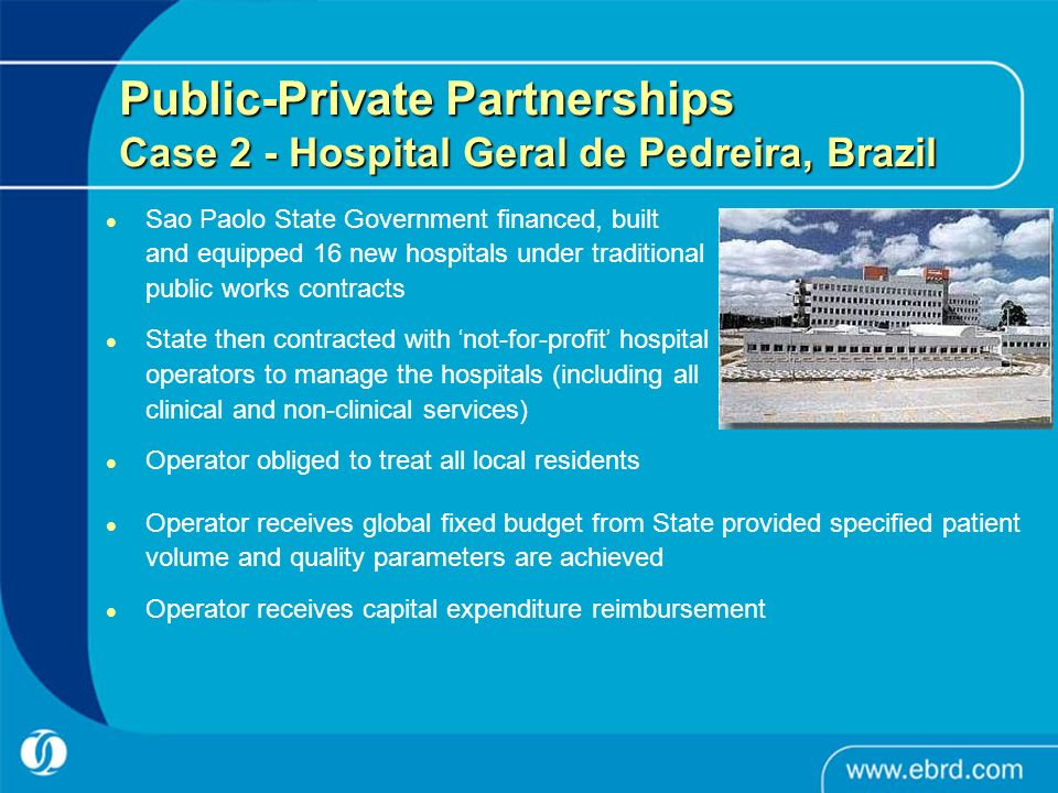 Sao Paolo State Government financed, built and equipped 16 new hospitals under traditional public works contracts State then contracted with not-for-profit hospital operators to manage the hospitals (including all clinical and non-clinical services) Operator obliged to treat all local residents Public-Private Partnerships Case 2 - Hospital Geral de Pedreira, Brazil Operator receives global fixed budget from State provided specified patient volume and quality parameters are achieved Operator receives capital expenditure reimbursement