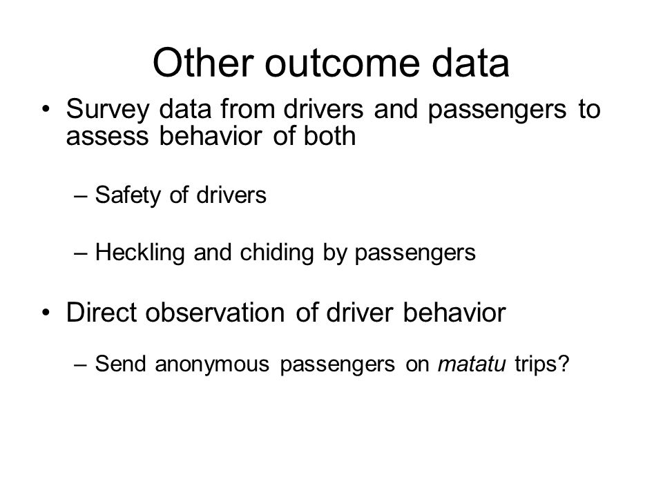 Other outcome data Survey data from drivers and passengers to assess behavior of both –Safety of drivers –Heckling and chiding by passengers Direct observation of driver behavior –Send anonymous passengers on matatu trips