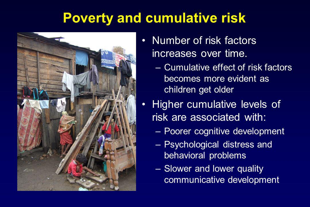 Poverty and cumulative risk Number of risk factors increases over time. –Cumulative effect of risk factors becomes more evident as children get older
