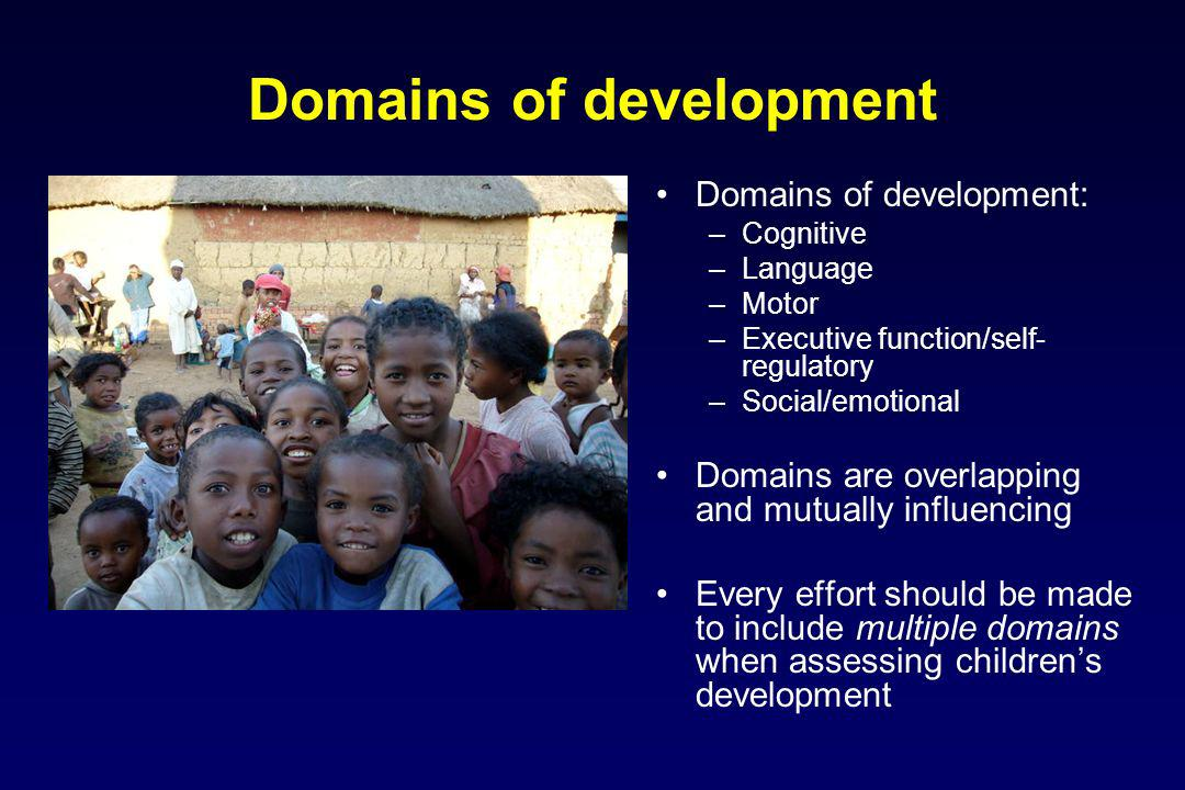 Domains of development Domains of development: –Cognitive –Language –Motor –Executive function/self- regulatory –Social/emotional Domains are overlapp