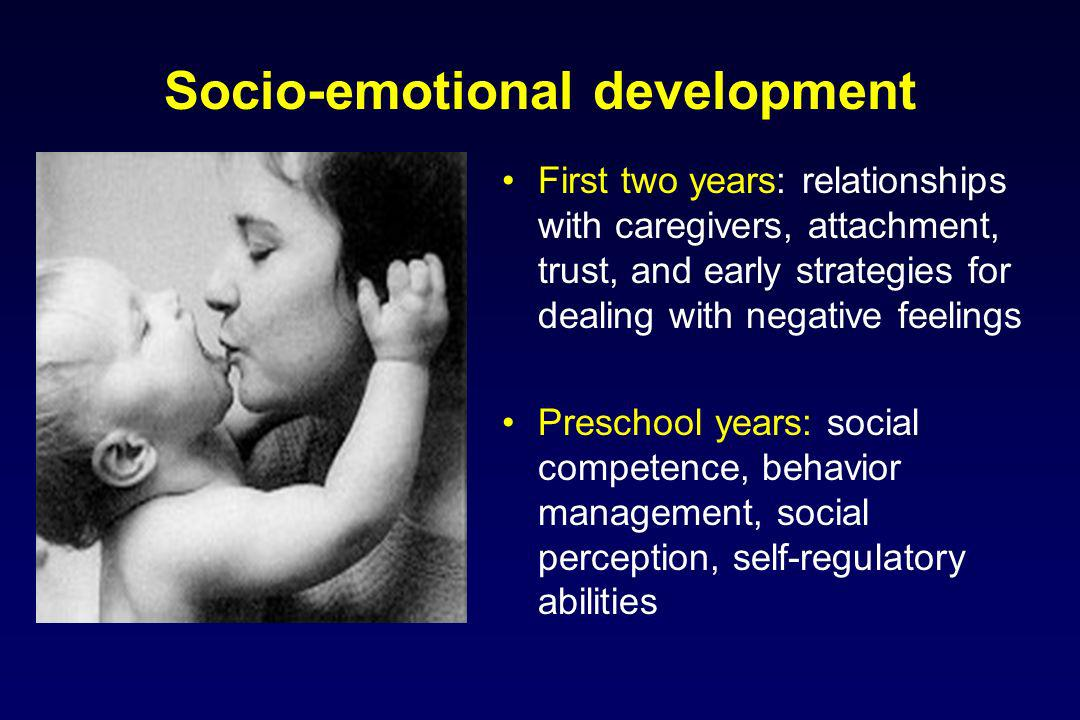 Socio-emotional development First two years: relationships with caregivers, attachment, trust, and early strategies for dealing with negative feelings Preschool years: social competence, behavior management, social perception, self-regulatory abilities