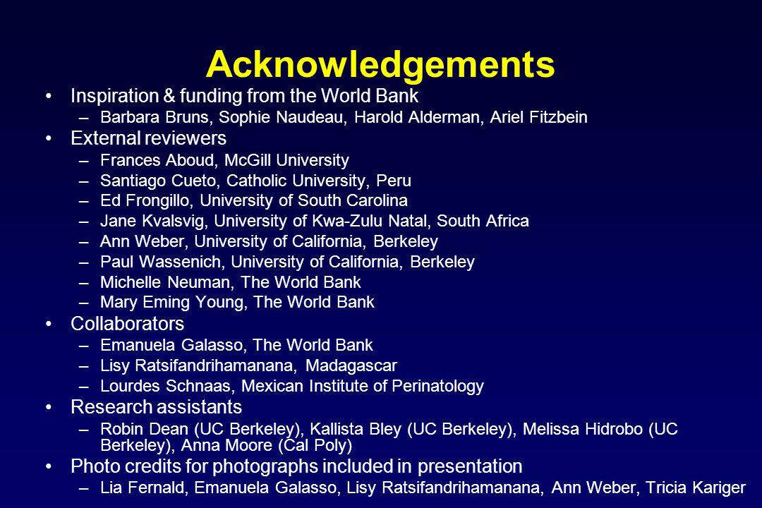 Acknowledgements Inspiration & funding from the World Bank –Barbara Bruns, Sophie Naudeau, Harold Alderman, Ariel Fitzbein External reviewers –Frances Aboud, McGill University –Santiago Cueto, Catholic University, Peru –Ed Frongillo, University of South Carolina –Jane Kvalsvig, University of Kwa-Zulu Natal, South Africa –Ann Weber, University of California, Berkeley –Paul Wassenich, University of California, Berkeley –Michelle Neuman, The World Bank –Mary Eming Young, The World Bank Collaborators –Emanuela Galasso, The World Bank –Lisy Ratsifandrihamanana, Madagascar –Lourdes Schnaas, Mexican Institute of Perinatology Research assistants –Robin Dean (UC Berkeley), Kallista Bley (UC Berkeley), Melissa Hidrobo (UC Berkeley), Anna Moore (Cal Poly) Photo credits for photographs included in presentation –Lia Fernald, Emanuela Galasso, Lisy Ratsifandrihamanana, Ann Weber, Tricia Kariger