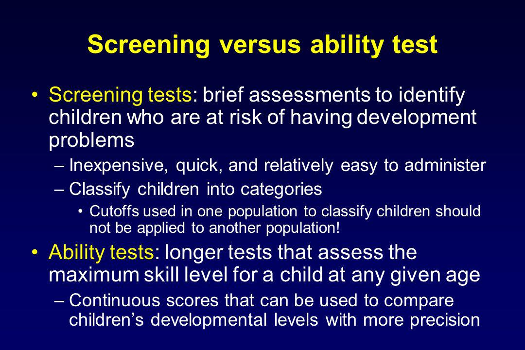 Screening versus ability test Screening tests: brief assessments to identify children who are at risk of having development problems –Inexpensive, quick, and relatively easy to administer –Classify children into categories Cutoffs used in one population to classify children should not be applied to another population.