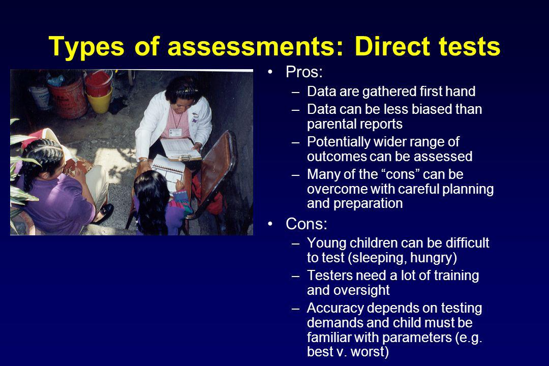 Types of assessments: Direct tests Pros: –Data are gathered first hand –Data can be less biased than parental reports –Potentially wider range of outcomes can be assessed –Many of the cons can be overcome with careful planning and preparation Cons: –Young children can be difficult to test (sleeping, hungry) –Testers need a lot of training and oversight –Accuracy depends on testing demands and child must be familiar with parameters (e.g.