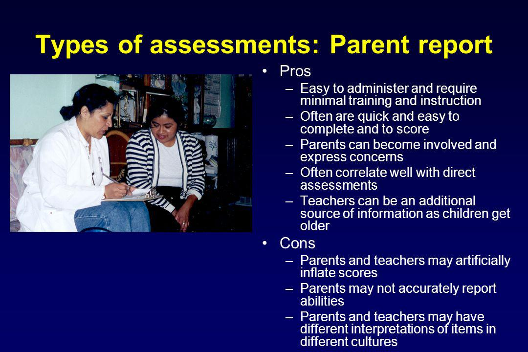 Types of assessments: Parent report Pros –Easy to administer and require minimal training and instruction –Often are quick and easy to complete and to