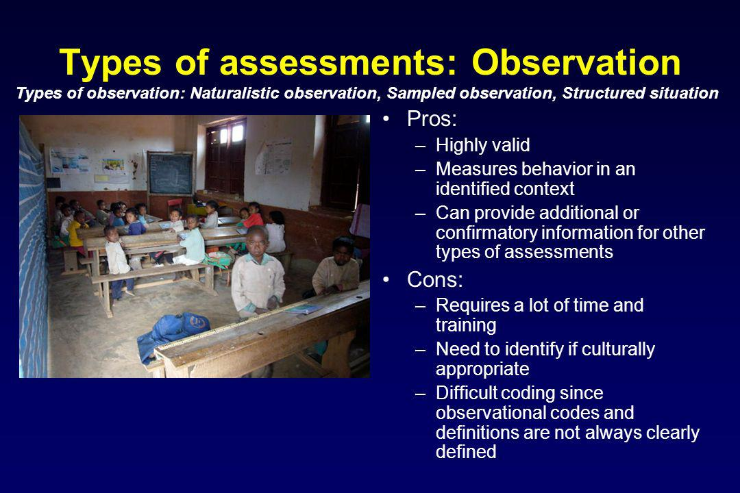 Types of assessments: Observation Pros: –Highly valid –Measures behavior in an identified context –Can provide additional or confirmatory information