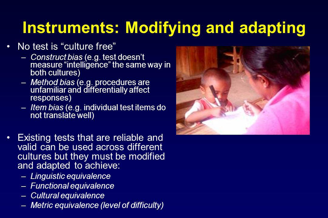 Instruments: Modifying and adapting No test is culture free –Construct bias (e.g.