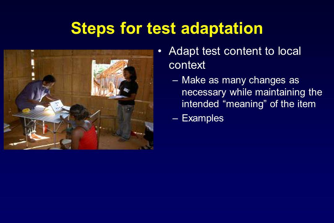 Steps for test adaptation Adapt test content to local context –Make as many changes as necessary while maintaining the intended meaning of the item –Examples