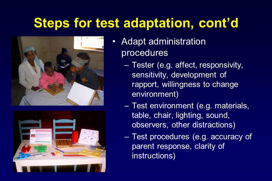Steps for test adaptation, contd Adapt administration procedures –Tester (e.g. affect, responsivity, sensitivity, development of rapport, willingness