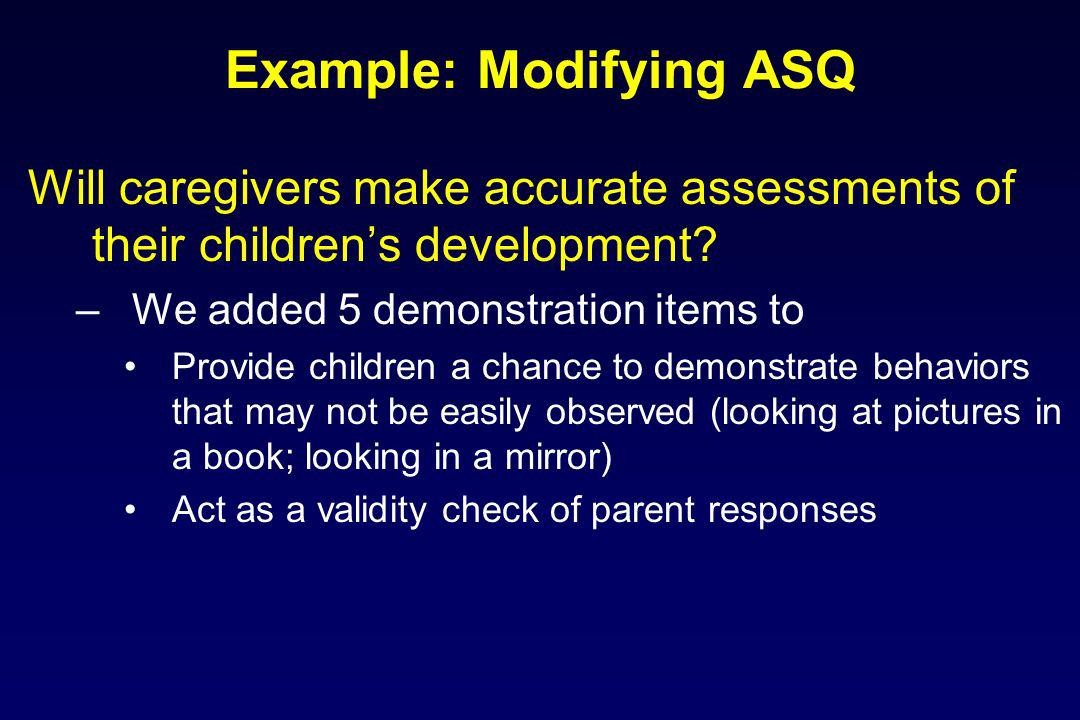 Example: Modifying ASQ Will caregivers make accurate assessments of their childrens development? –We added 5 demonstration items to Provide children a