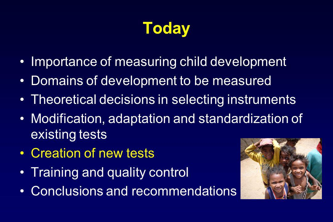 Today Importance of measuring child development Domains of development to be measured Theoretical decisions in selecting instruments Modification, adaptation and standardization of existing tests Creation of new tests Training and quality control Conclusions and recommendations