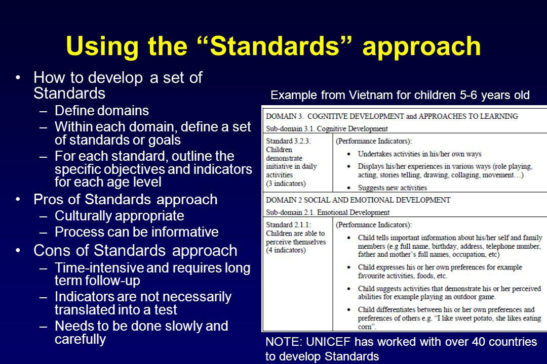 Using the Standards approach How to develop a set of Standards –Define domains –Within each domain, define a set of standards or goals –For each standard, outline the specific objectives and indicators for each age level Pros of Standards approach –Culturally appropriate –Process can be informative Cons of Standards approach –Time-intensive and requires long term follow-up –Indicators are not necessarily translated into a test –Needs to be done slowly and carefully Example from Vietnam for children 5-6 years old NOTE: UNICEF has worked with over 40 countries to develop Standards