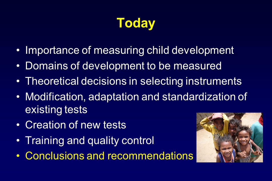 Today Importance of measuring child development Domains of development to be measured Theoretical decisions in selecting instruments Modification, ada