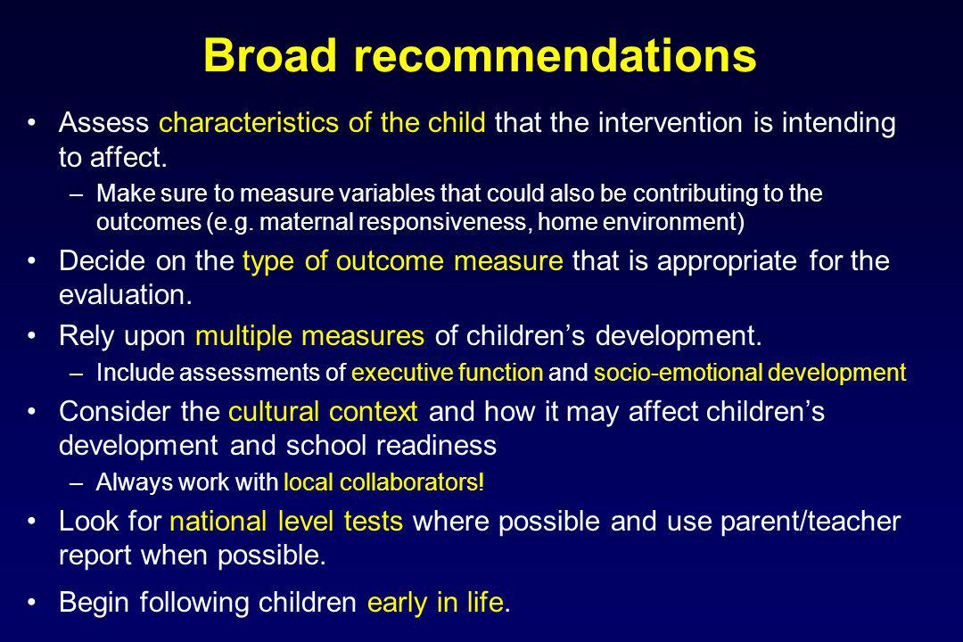 Broad recommendations Assess characteristics of the child that the intervention is intending to affect. –Make sure to measure variables that could als