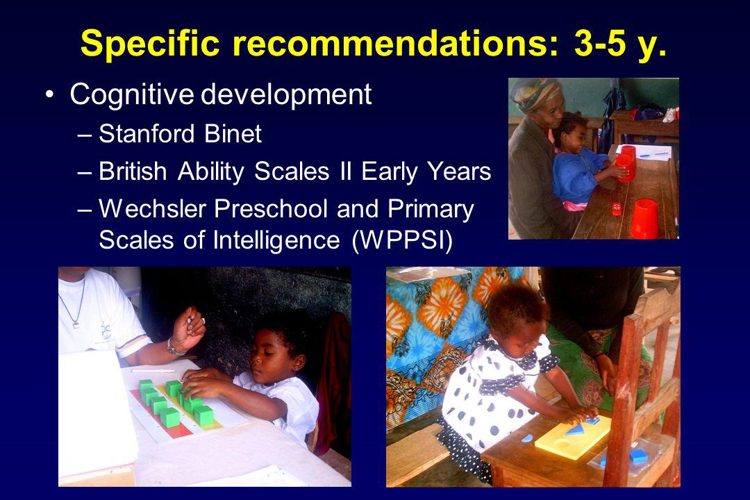 Specific recommendations: 3-5 y. Cognitive development –Stanford Binet –British Ability Scales II Early Years –Wechsler Preschool and Primary Scales o