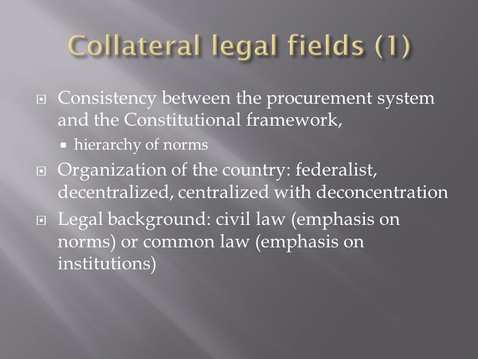 Consistency between the procurement system and the Constitutional framework, hierarchy of norms Organization of the country: federalist, decentralized, centralized with deconcentration Legal background: civil law (emphasis on norms) or common law (emphasis on institutions)
