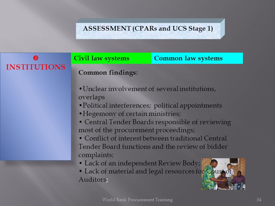 ASSESSMENT (CPARs and UCS Stage 1) INSTITUTIONS Common issues : Common findings : Unclear involvement of several institutions, overlaps Political interferences; political appointments Hegemony of certain ministries; Central Tender Boards responsible of reviewing most of the procurement proceedings; Conflict of interest between traditional Central Tender Board functions and the review of bidder complaints; Lack of an independent Review Body; Lack of material and legal resources for Court of Auditors; Civil law systemsCommon law systems World Bank Procurement Training34