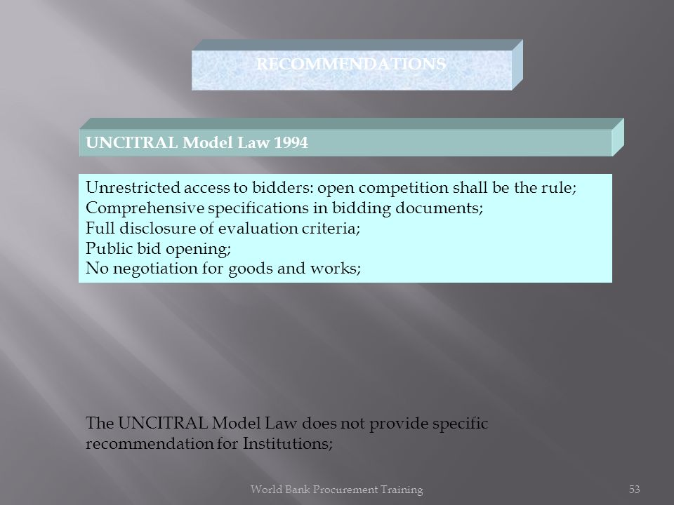 RECOMMENDATIONS UNCITRAL Model Law 1994 Unrestricted access to bidders: open competition shall be the rule; Comprehensive specifications in bidding documents; Full disclosure of evaluation criteria; Public bid opening; No negotiation for goods and works; The UNCITRAL Model Law does not provide specific recommendation for Institutions; World Bank Procurement Training53