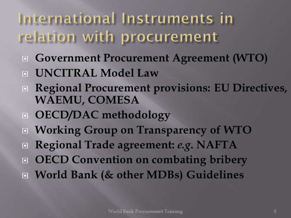 Plurilateral (NOT multilateral) Agreement between 37 WTO countries (over 150 countries are members of WTO) Treaty Signed in 1994, renegotiated in 2007 New interest form several countries in negotiating accession World Bank Procurement Training9