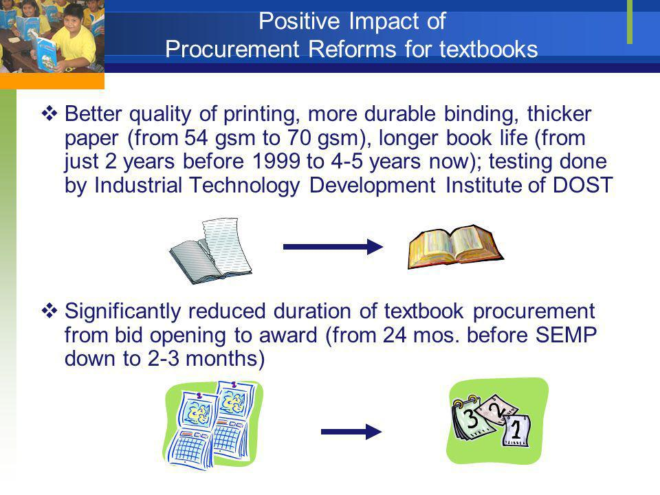 Greater transparency through strong engagement of civil society groups in textbook procurement, delivery and inspection (36 CSOs) Mainstreaming of procurement reforms in DepEd, making it possible to have more efficient use of government funds to meet the needs of schoolchildren Positive Impact of Procurement Reforms for textbooks