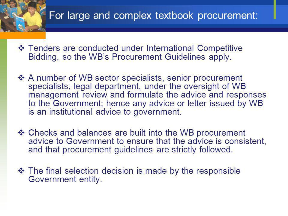 For large and complex textbook procurement: Tenders are conducted under International Competitive Bidding, so the WBs Procurement Guidelines apply. A