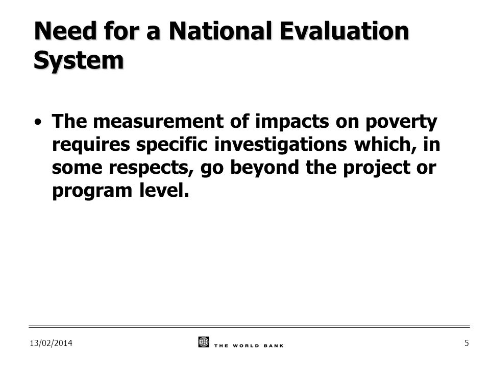 13/02/20145 Need for a National Evaluation System The measurement of impacts on poverty requires specific investigations which, in some respects, go beyond the project or program level.