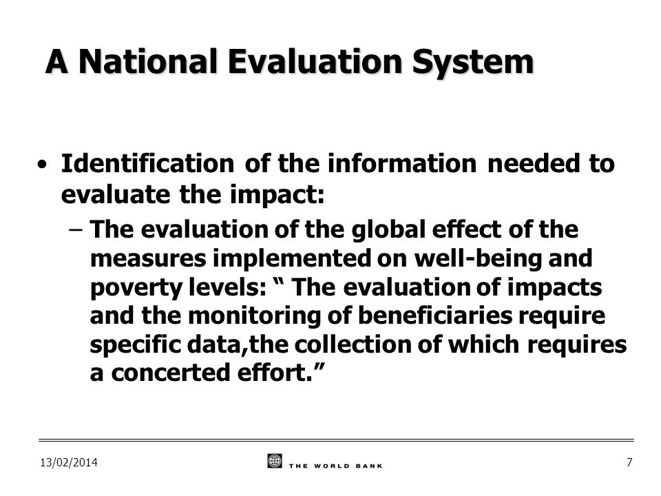 13/02/20147 A National Evaluation System Identification of the information needed to evaluate the impact: –The evaluation of the global effect of the measures implemented on well-being and poverty levels: The evaluation of impacts and the monitoring of beneficiaries require specific data,the collection of which requires a concerted effort.