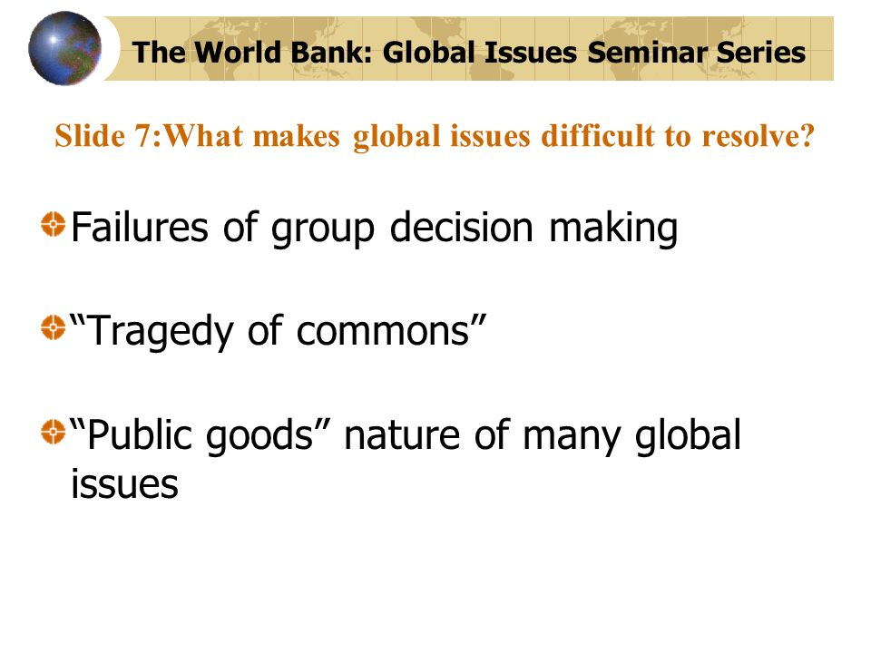 Slide 7:What makes global issues difficult to resolve? Failures of group decision making Tragedy of commons Public goods nature of many global issues