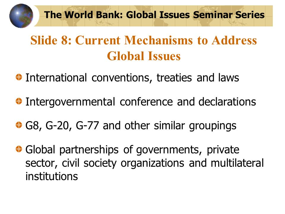 Slide 8: Current Mechanisms to Address Global Issues International conventions, treaties and laws Intergovernmental conference and declarations G8, G-