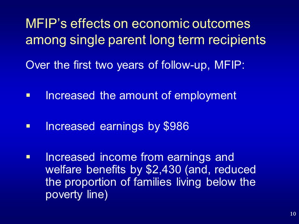 10 MFIPs effects on economic outcomes among single parent long term recipients Over the first two years of follow-up, MFIP: Increased the amount of employment Increased earnings by $986 Increased income from earnings and welfare benefits by $2,430 (and, reduced the proportion of families living below the poverty line)