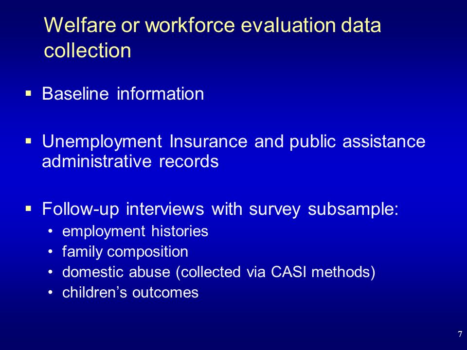 7 Welfare or workforce evaluation data collection Baseline information Unemployment Insurance and public assistance administrative records Follow-up interviews with survey subsample: employment histories family composition domestic abuse (collected via CASI methods) childrens outcomes