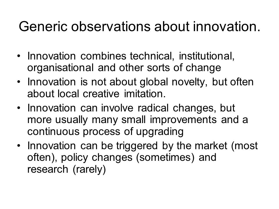 Generic observations about innovation. Innovation combines technical, institutional, organisational and other sorts of change Innovation is not about