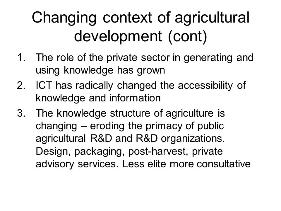 Changing context of agricultural development (cont) 1.The role of the private sector in generating and using knowledge has grown 2.ICT has radically c