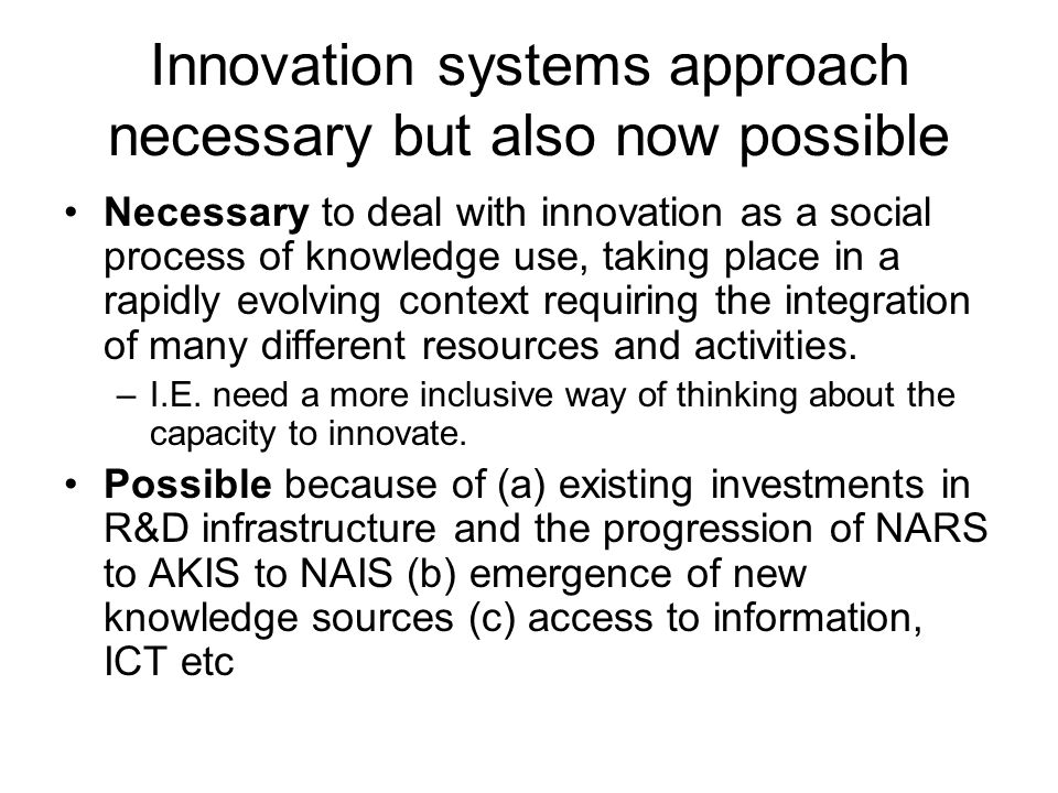 Innovation systems approach necessary but also now possible Necessary to deal with innovation as a social process of knowledge use, taking place in a rapidly evolving context requiring the integration of many different resources and activities.