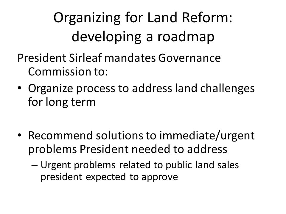 Organizing for Land Reform: developing a roadmap President Sirleaf mandates Governance Commission to: Organize process to address land challenges for long term Recommend solutions to immediate/urgent problems President needed to address – Urgent problems related to public land sales president expected to approve