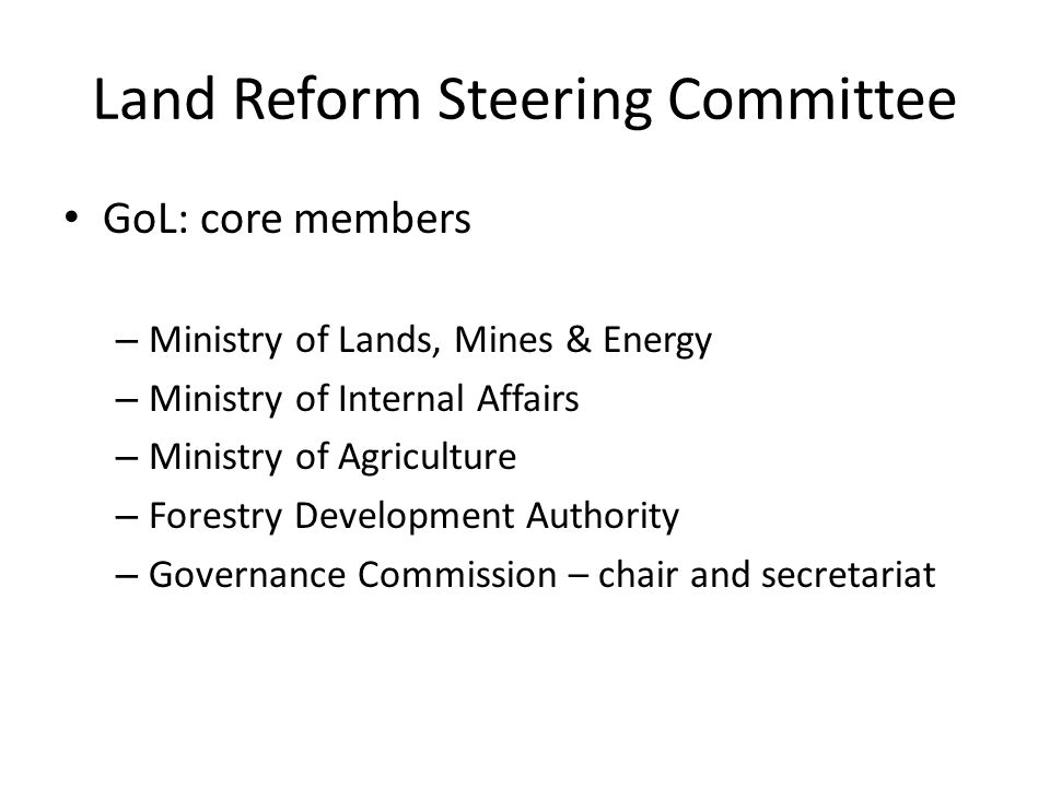 Land Reform Steering Committee GoL: core members – Ministry of Lands, Mines & Energy – Ministry of Internal Affairs – Ministry of Agriculture – Forestry Development Authority – Governance Commission – chair and secretariat