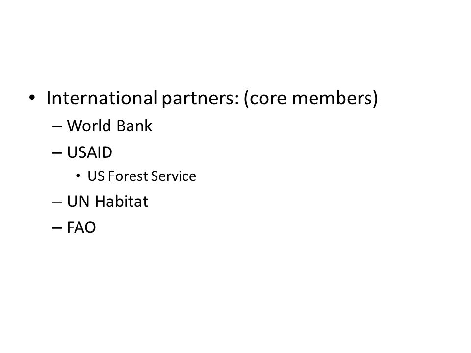 International partners: (core members) – World Bank – USAID US Forest Service – UN Habitat – FAO