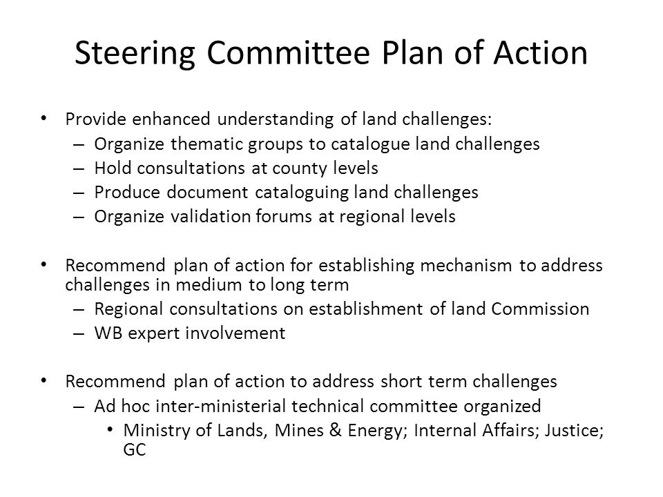 Steering Committee Plan of Action Provide enhanced understanding of land challenges: – Organize thematic groups to catalogue land challenges – Hold consultations at county levels – Produce document cataloguing land challenges – Organize validation forums at regional levels Recommend plan of action for establishing mechanism to address challenges in medium to long term – Regional consultations on establishment of land Commission – WB expert involvement Recommend plan of action to address short term challenges – Ad hoc inter-ministerial technical committee organized Ministry of Lands, Mines & Energy; Internal Affairs; Justice; GC