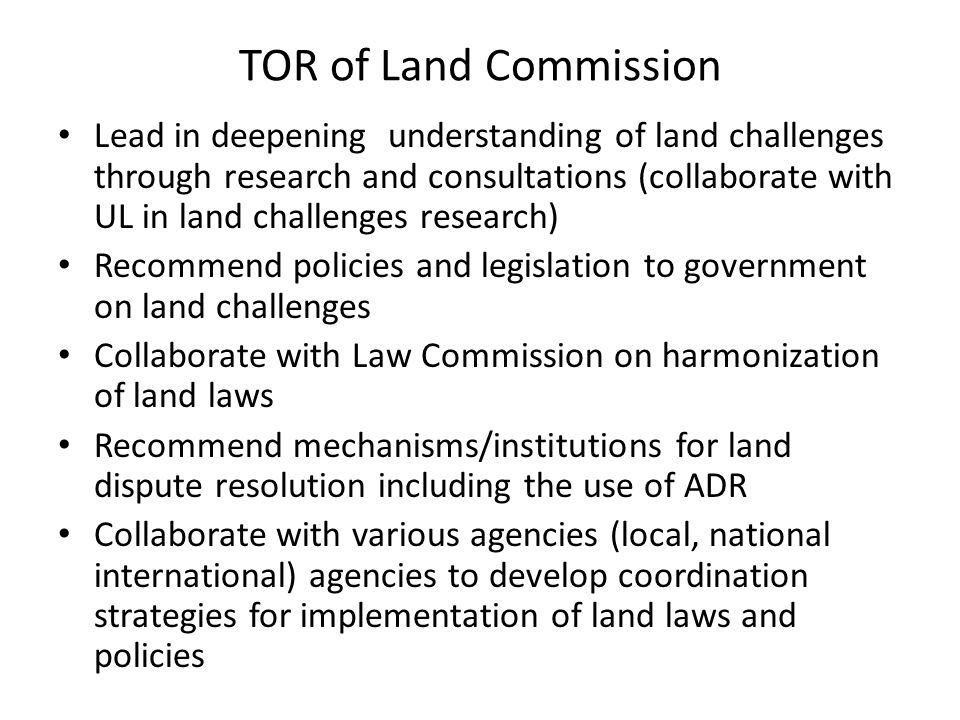 TOR of Land Commission Lead in deepening understanding of land challenges through research and consultations (collaborate with UL in land challenges research) Recommend policies and legislation to government on land challenges Collaborate with Law Commission on harmonization of land laws Recommend mechanisms/institutions for land dispute resolution including the use of ADR Collaborate with various agencies (local, national international) agencies to develop coordination strategies for implementation of land laws and policies