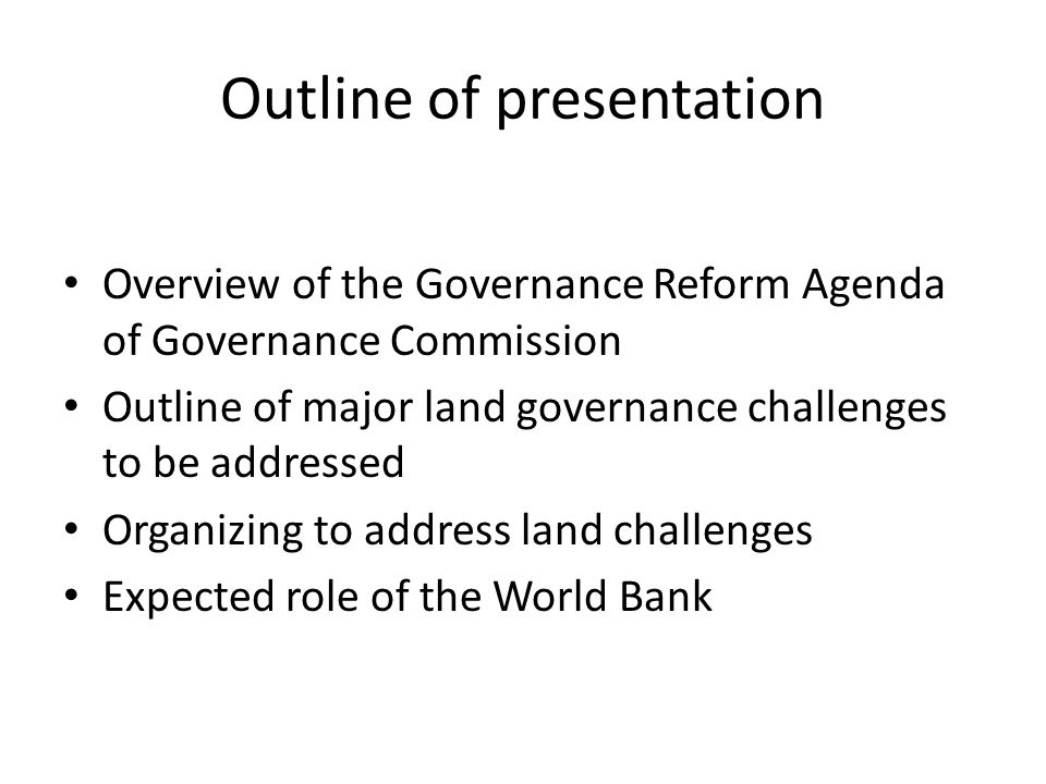 Outline of presentation Overview of the Governance Reform Agenda of Governance Commission Outline of major land governance challenges to be addressed Organizing to address land challenges Expected role of the World Bank