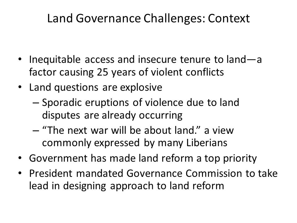 Land Governance Challenges: Context Inequitable access and insecure tenure to landa factor causing 25 years of violent conflicts Land questions are explosive – Sporadic eruptions of violence due to land disputes are already occurring – The next war will be about land.