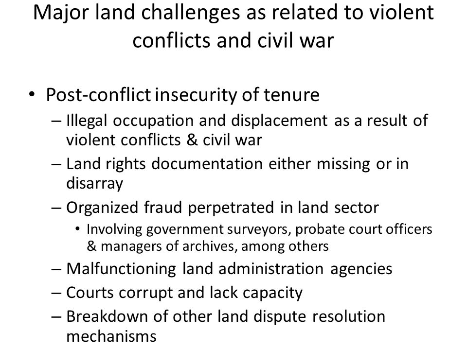 Major land challenges as related to violent conflicts and civil war Post-conflict insecurity of tenure – Illegal occupation and displacement as a result of violent conflicts & civil war – Land rights documentation either missing or in disarray – Organized fraud perpetrated in land sector Involving government surveyors, probate court officers & managers of archives, among others – Malfunctioning land administration agencies – Courts corrupt and lack capacity – Breakdown of other land dispute resolution mechanisms
