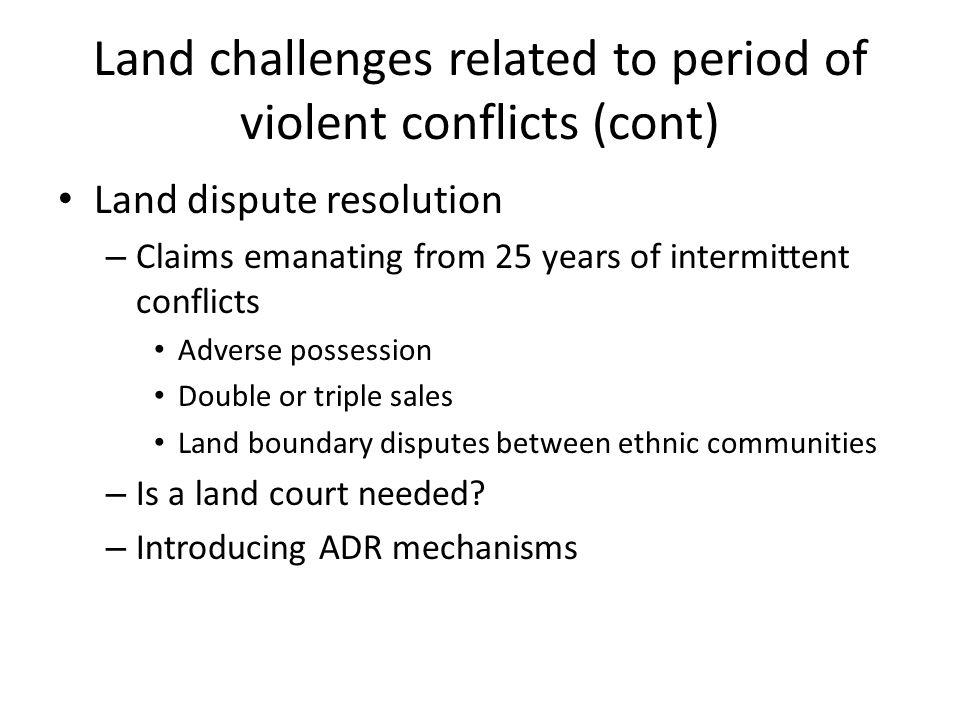 Land challenges related to period of violent conflicts (cont) Land dispute resolution – Claims emanating from 25 years of intermittent conflicts Adverse possession Double or triple sales Land boundary disputes between ethnic communities – Is a land court needed.
