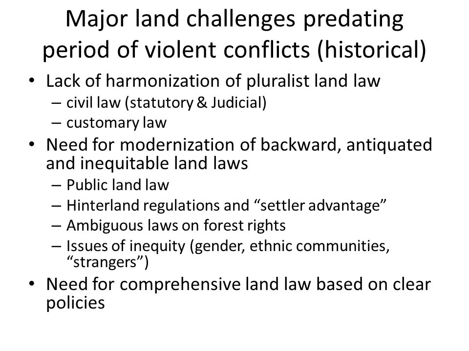 Major land challenges predating period of violent conflicts (historical) Lack of harmonization of pluralist land law – civil law (statutory & Judicial) – customary law Need for modernization of backward, antiquated and inequitable land laws – Public land law – Hinterland regulations and settler advantage – Ambiguous laws on forest rights – Issues of inequity (gender, ethnic communities, strangers) Need for comprehensive land law based on clear policies