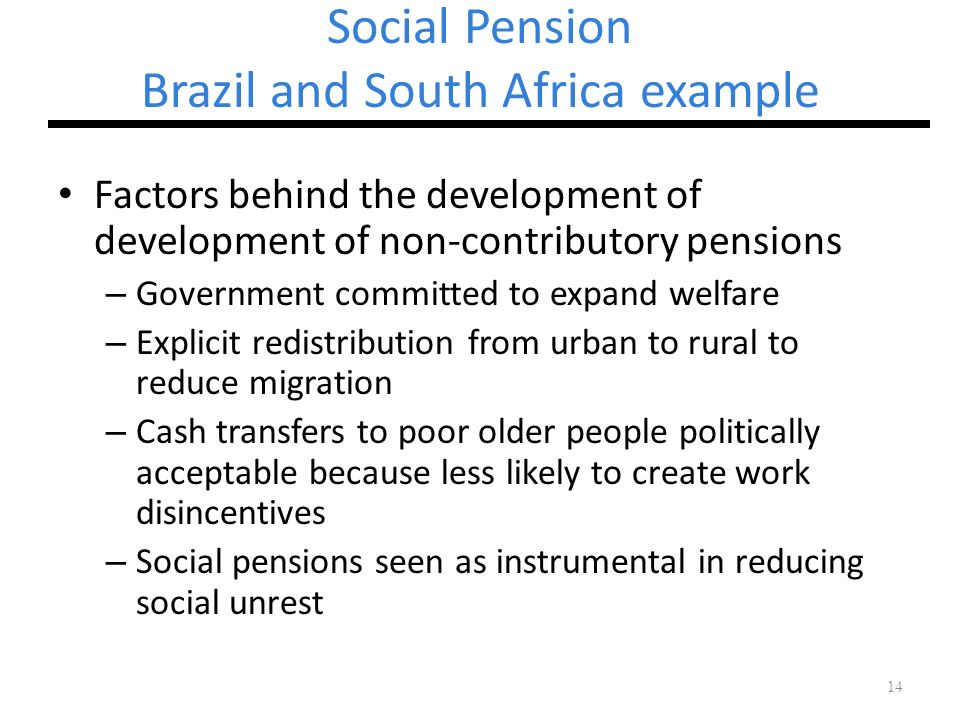 14 Social Pension Brazil and South Africa example Factors behind the development of development of non-contributory pensions – Government committed to